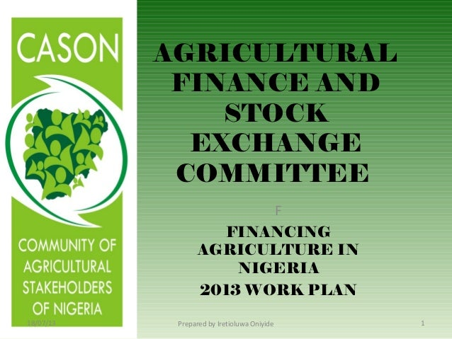 AGRICULTURAL FINANCE AND STOCK EXCHANGE COMMITTEE F FINANCING AGRICULTURE IN NIGERIA 2013 WORK PLAN 18/07/13 1Prepared by ...