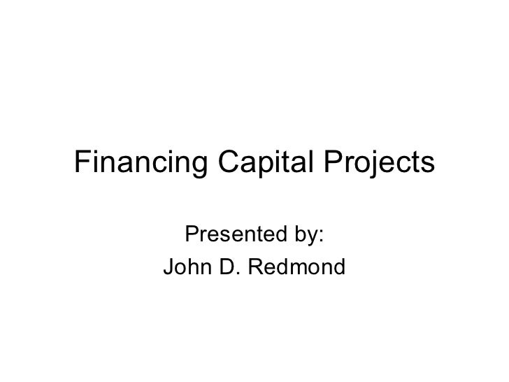 Financing Capital Projects Presented by: John D. Redmond