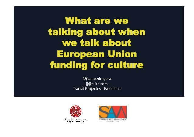 What are we  talking about when  we talk about  European Union  funding for culture  @juanpedregosa  jj@e-­‐itd.com  Tràns...
