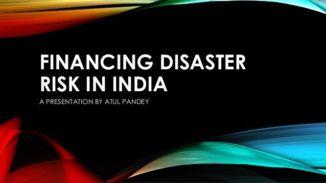 FINANCING DISASTER RISK IN INDIA A PRESENTATION BY ATUL PANDEY