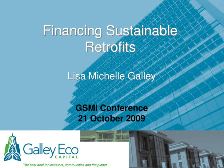 Financing Sustainable Retrofits<br />Lisa Michelle Galley<br />GSMI Conference<br />21 October 2009<br />