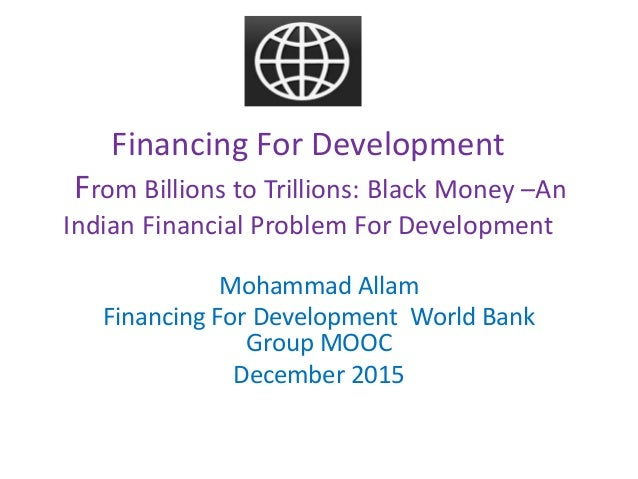 Financing For Development From Billions to Trillions: Black Money –An Indian Financial Problem For Development Mohammad Al...