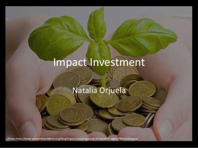 Impact Investment Natalia Orjuela Photo: http://www.wexnerfoundation.org/blog/impact-investing-using-investment-capital-fo...