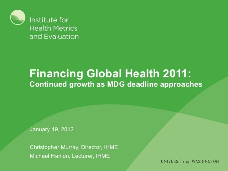 January 19, 2012 Christopher Murray, Director, IHME Michael Hanlon, Lecturer, IHME Financing Global Health 2011:  Continue...