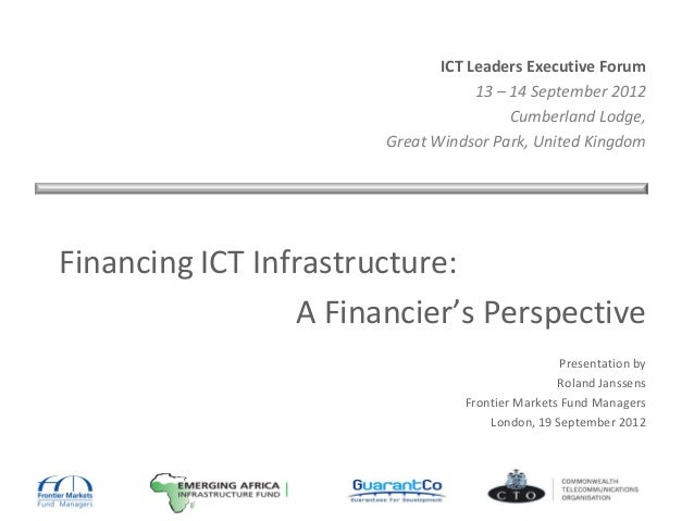 ICT Leaders Executive Forum 13 – 14 September 2012 Cumberland Lodge, Great Windsor Park, United Kingdom Financing ICT Infr...