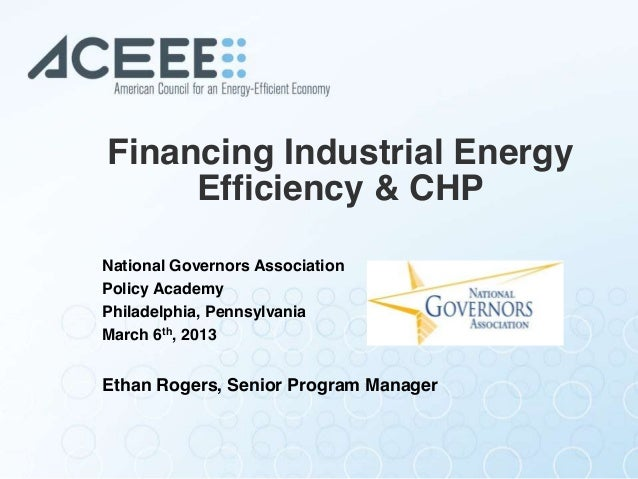Financing Industrial Energy Efficiency & CHP National Governors Association Policy Academy Philadelphia, Pennsylvania Marc...