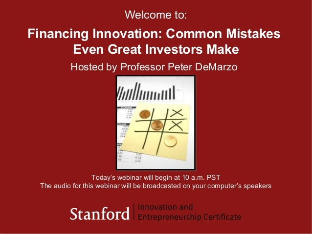 © 2009 Stanford Center for Professional Development 1 Financing Innovation: Common Mistakes Even Great Investors Make Welc...