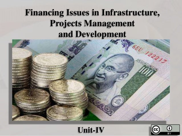 Financing Issues in Infrastructure, Projects Management and Development  Unit-IV