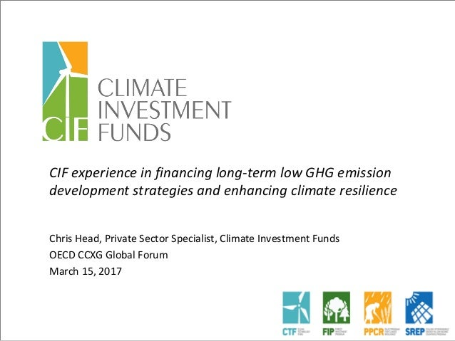 CIF experience in financing long-term low GHG emission development strategies and enhancing climate resilience Chris Head,...