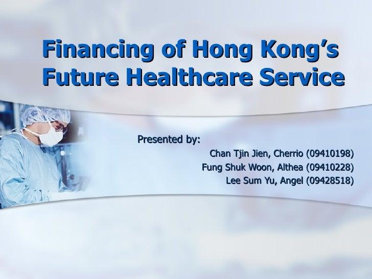 Financing of Hong Kong's Future Healthcare Service  Presented by: Chan Tjin Jien, Cherrio (09410198) Fung Shuk Woon, Althe...