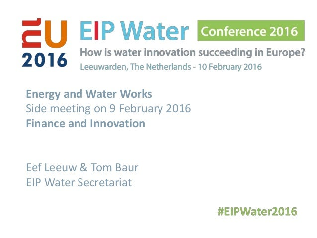 Energy and Water Works Side meeting on 9 February 2016 Finance and Innovation Eef Leeuw & Tom Baur EIP Water Secretariat