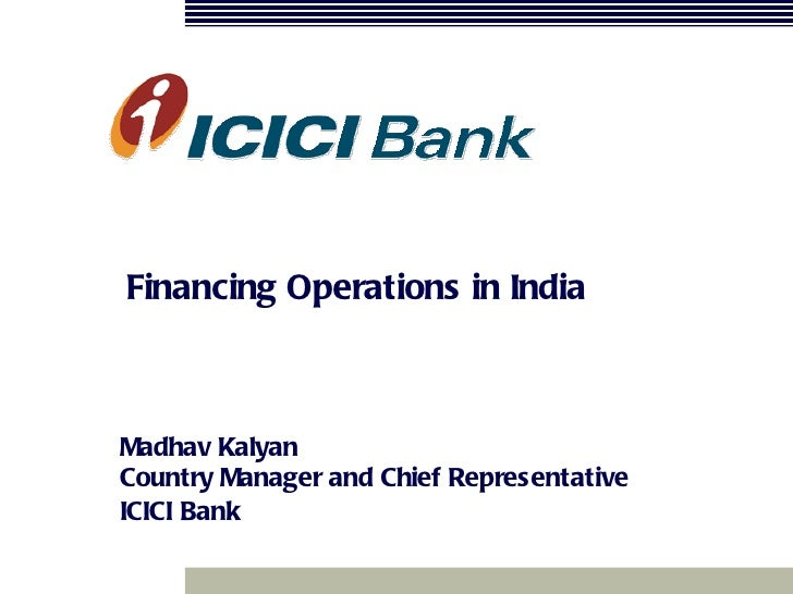 Financing Operations in India Madhav Kalyan Country Manager and Chief Representative   ICICI   Bank