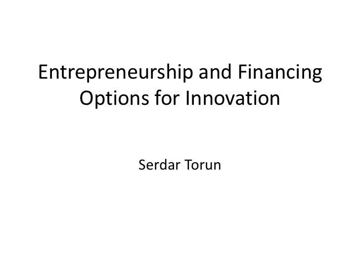 Entrepreneurship and Financing    Options for Innovation          Serdar Torun
