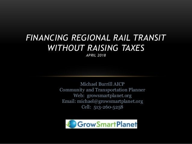 FINANCING REGIONAL RAIL TRANSIT WITHOUT RAISING TAXES APRIL 2018 Michael Burrill AICP Community and Transportation Planner...