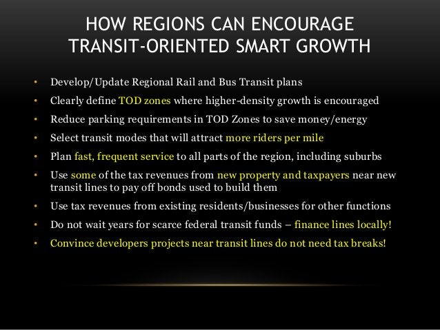 HOW REGIONS CAN ENCOURAGE TRANSIT-ORIENTED SMART GROWTH • Develop/Update Regional Rail and Bus Transit plans • Clearly def...