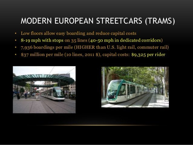 MODERN EUROPEAN STREETCARS (TRAMS) • Low floors allow easy boarding and reduce capital costs • 8-19 mph with stops on 35 l...