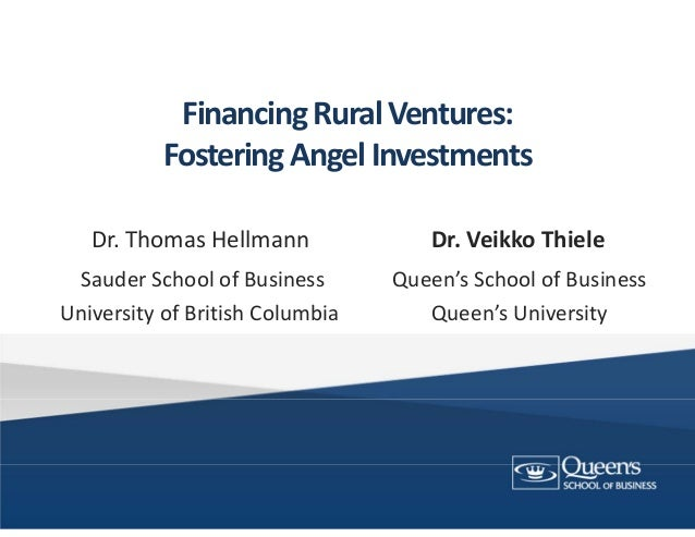 Financing Rural Ventures:Fostering Angel InvestmentsDr. Thomas Hellmann  Dr. Veikko ThieleSauder School of Business       ...