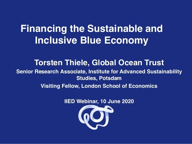 Financing the Sustainable and Inclusive Blue Economy Torsten Thiele, Global Ocean Trust Senior Research Associate, Institu...