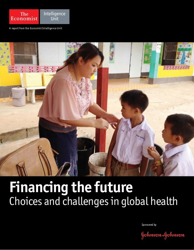 A report from the Economist Intelligence Unit Sponsoredby Financing the future Choices and challenges in global health