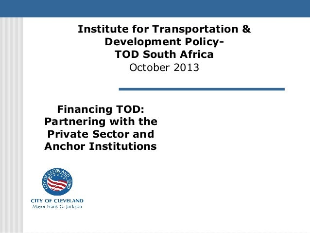 Financing TOD: Partnering with the Private Sector and Anchor Institutions Institute for Transportation & Development Polic...