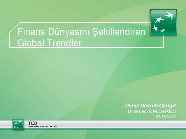 Finans Dünyasını Şekillendiren Global Trendler Deniz Devrim Cengiz Dijital Bankacılık Direktörü 03.12.2015