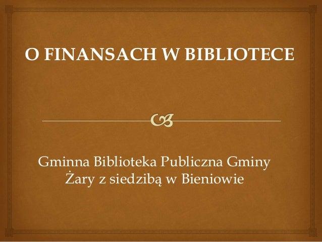 O FINANSACH W BIBLIOTECE  Gminna Biblioteka Publiczna Gminy  Żary z siedzibą w Bieniowie