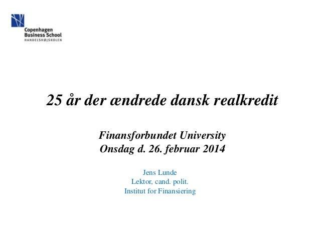 25 år der ændrede dansk realkredit Finansforbundet University Onsdag d. 26. februar 2014 Jens Lunde Lektor, cand. polit. I...
