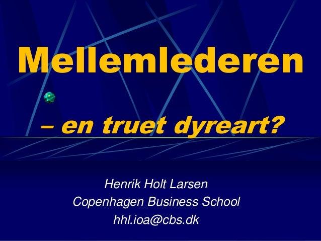 Mellemlederen  – en truet dyreart?  Henrik Holt Larsen  Copenhagen Business School  hhl.ioa@cbs.dk