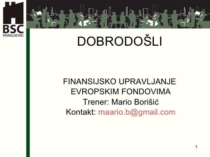 DOBRODO ŠLI FINANSIJSKO UPRAVLJANJE  EVROPSKIM FONDOVIMA Trener: Mario Borišić Kontak t:  [email_address]