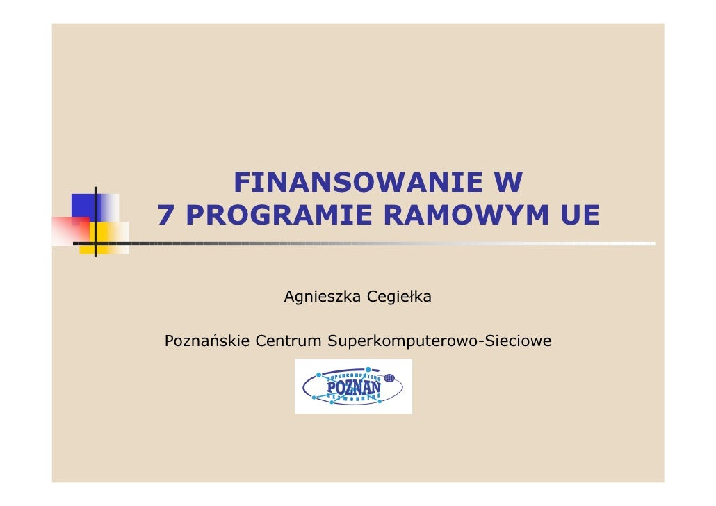 FINANSOWANIE W 7 PROGRAMIE RAMOWYM UE               Agnieszka Cegiełka  Poznańskie Centrum Superkomputerowo-Sieciowe