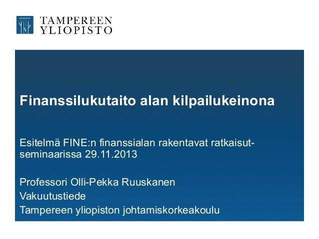 Finanssilukutaito alan kilpailukeinona Esitelmä FINE:n finanssialan rakentavat ratkaisutseminaarissa 29.11.2013 Professori...