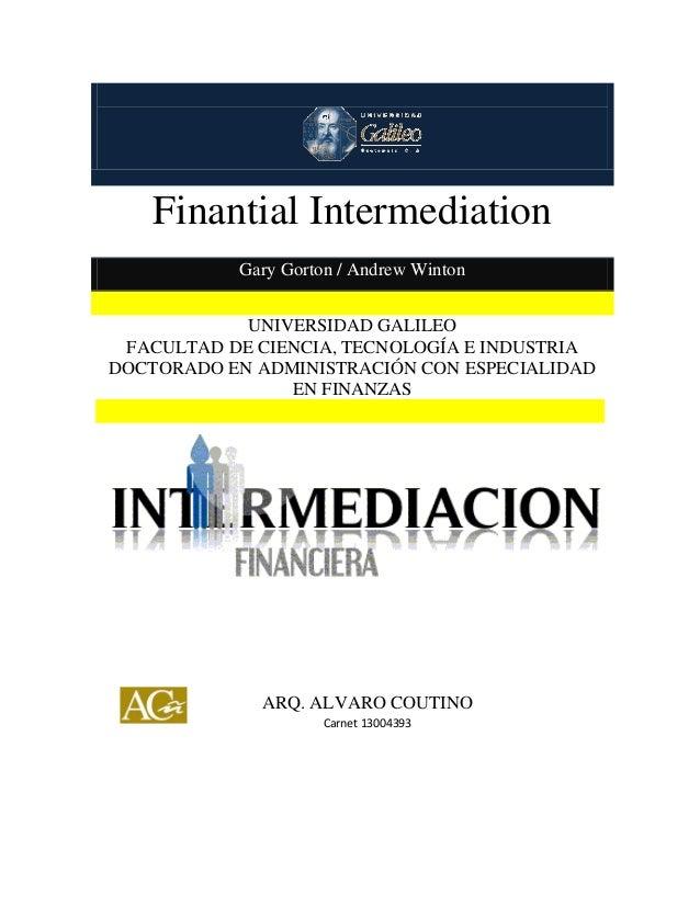 Finantial Intermediation  Finantial Intermediation Gary Gorton / Andrew Winton UNIVERSIDAD GALILEO FACULTAD DE CIENCIA, TE...