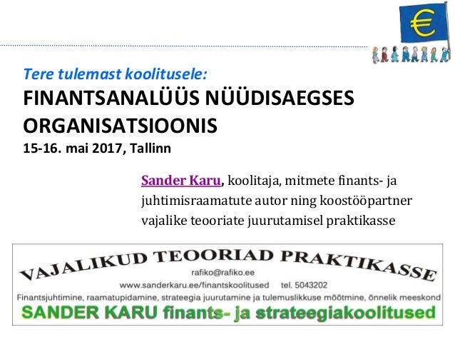Tere tulemast koolitusele: FINANTSANALÜÜS NÜÜDISAEGSES ORGANISATSIOONIS 15-16. mai 2017, Tallinn Sander Karu, koolitaja, m...