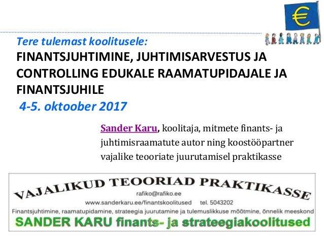 Tere tulemast koolitusele: FINANTSJUHTIMINE, JUHTIMISARVESTUS JA CONTROLLING EDUKALE RAAMATUPIDAJALE JA FINANTSJUHILE 4-5....
