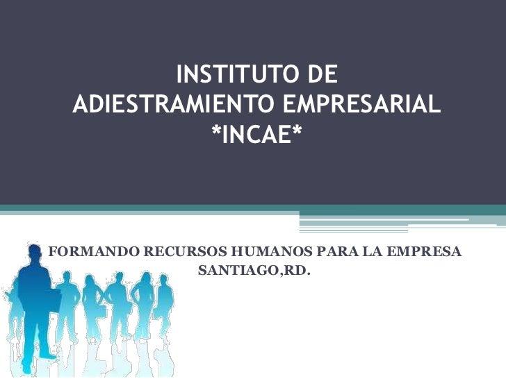 INSTITUTO DE  ADIESTRAMIENTO EMPRESARIAL            *INCAE*FORMANDO RECURSOS HUMANOS PARA LA EMPRESA              SANTIAGO...