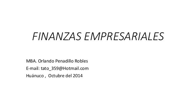 FINANZAS EMPRESARIALES MBA. Orlando Penadillo Robles E-mail: tato_359@Hotmail.com Huánuco , Octubre del 2014