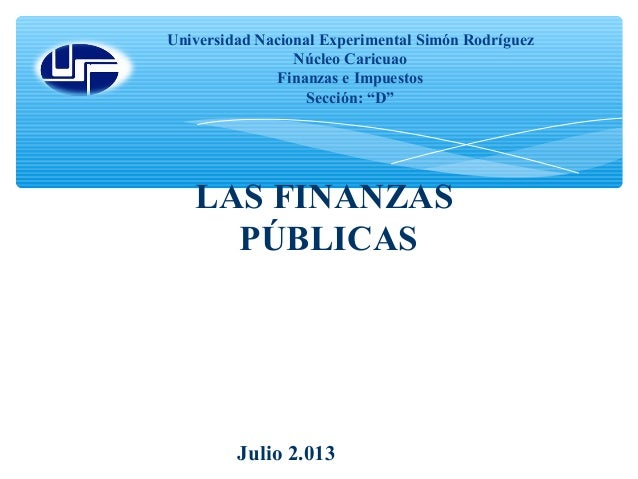 """LAS FINANZAS PÚBLICAS Universidad Nacional Experimental Simón Rodríguez Núcleo Caricuao Finanzas e Impuestos Sección: """"D"""" ..."""