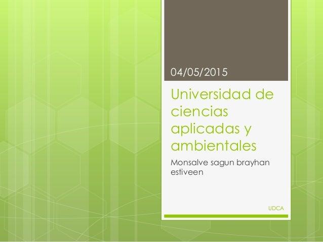 Universidad de ciencias aplicadas y ambientales Monsalve sagun brayhan estiveen 04/05/2015 UDCA