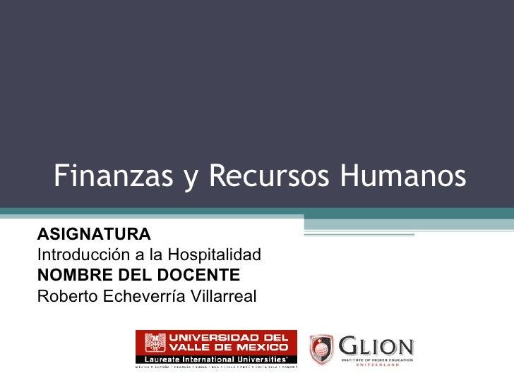 Finanzas y Recursos Humanos  ASIGNATURA   Introducción a la Hospitalidad NOMBRE DEL DOCENTE   Roberto Echeverría Villarreal