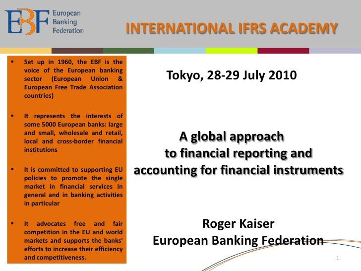 INTERNATIONAL IFRS ACADEMY<br /><ul><li>Set up in 1960, the EBF is the voice of the European banking sector (European Unio...