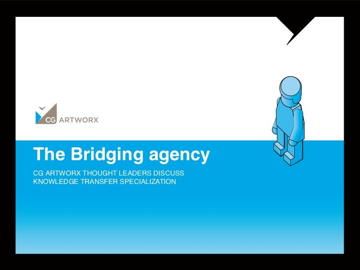 The Bridging agencyCG ARTWORX THOUGHT LEADERS DISCUSSKNOWLEDGE TRANSFER SPECIALIZATION