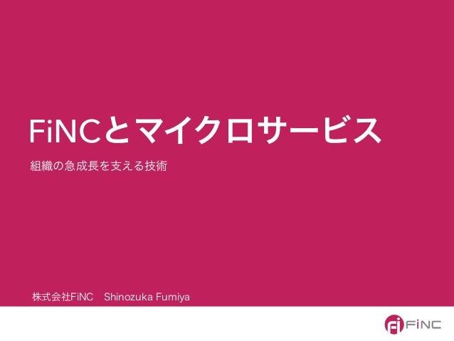 組織の急成長を支える技術 FiNCとマイクロサービス 株式会社FiNCShinozuka Fumiya