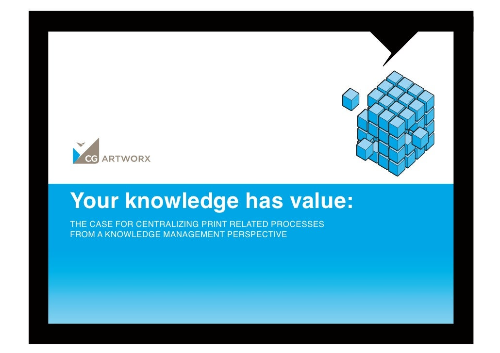 Your knowledge has value:THE CASE FOR CENTRALIZING PRINT RELATED PROCESSES FROM A KNOWLEDGE MANAGEMENT PERSPECTIVE