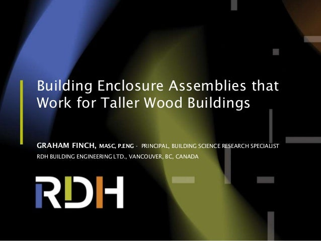 Building Enclosure Assemblies that Work for Taller Wood Buildings GRAHAM FINCH, MASC, P.ENG - PRINCIPAL, BUILDING SCIENCE ...