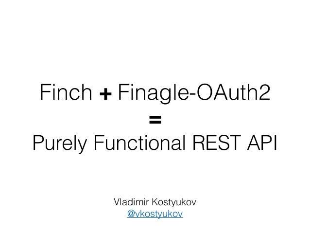 Finch + Finagle-OAuth2 = Purely Functional REST API Vladimir Kostyukov @vkostyukov