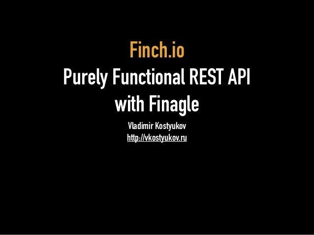 Finch.io  Purely Functional REST API  with Finagle  Vladimir Kostyukov  http://vkostyukov.ru