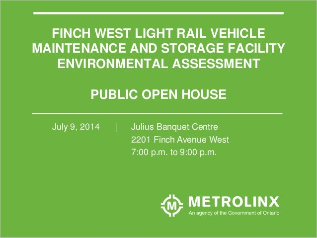 1 FINCH WEST LIGHT RAIL VEHICLE MAINTENANCE AND STORAGE FACILITY ENVIRONMENTAL ASSESSMENT PUBLIC OPEN HOUSE July 9, 2014 |...