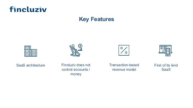 Key Features Transaction-based revenue model Fincluziv does not control accounts / money First of its kind SaaS SaaS archi...