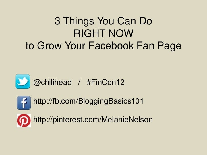 3 Things You Can Do          RIGHT NOWto Grow Your Facebook Fan Page @chilihead / #FinCon12 http://fb.com/BloggingBasics10...