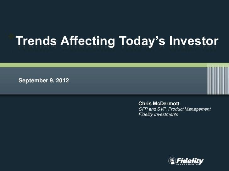*Trends Affecting Today's Investor September 9, 2012                     Chris McDermott                     CFP and SVP, ...